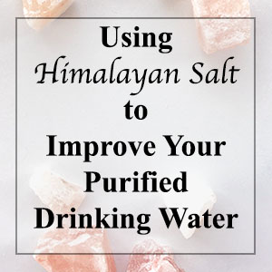 Using Himalayan Salt to Improve Your Purified Drinking Water