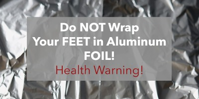 Health warning, do not wrap your feet in aluminum foil